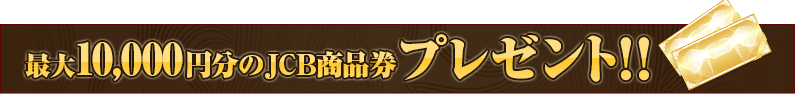 最大10,000円分のJCB商品券プレゼント!!